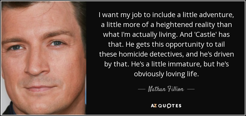I want my job to include a little adventure, a little more of a heightened reality than what I'm actually living. And 'Castle' has that. He gets this opportunity to tail these homicide detectives, and he's driven by that. He's a little immature, but he's obviously loving life. - Nathan Fillion