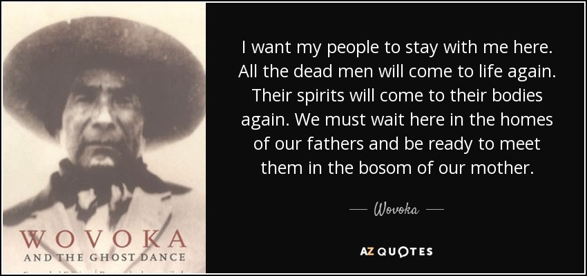 I want my people to stay with me here. All the dead men will come to life again. Their spirits will come to their bodies again. We must wait here in the homes of our fathers and be ready to meet them in the bosom of our mother. - Wovoka
