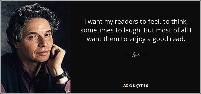 I want my readers to feel, to think, sometimes to laugh. But most of all I want them to enjoy a good read. - Avi