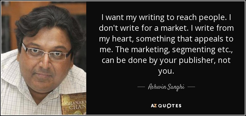 I want my writing to reach people. I don't write for a market. I write from my heart, something that appeals to me. The marketing, segmenting etc., can be done by your publisher, not you. - Ashwin Sanghi