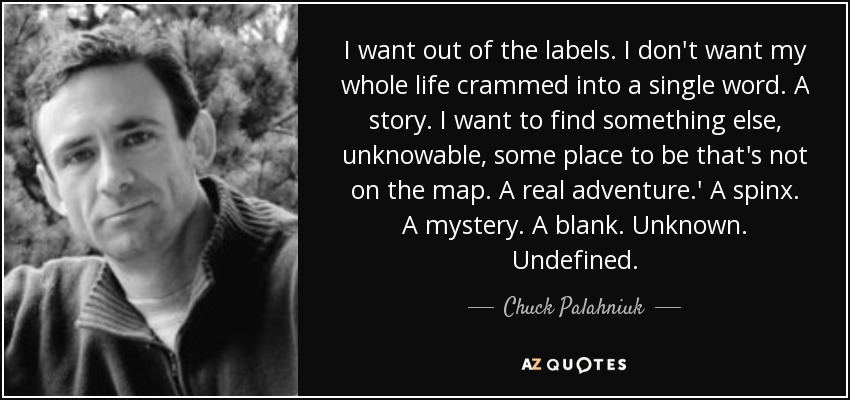 I want out of the labels. I don't want my whole life crammed into a single word. A story. I want to find something else, unknowable, some place to be that's not on the map. A real adventure.' A spinx. A mystery. A blank. Unknown. Undefined. - Chuck Palahniuk