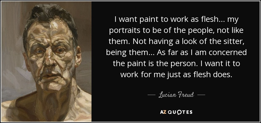 Lucian Freud Quote I Want Paint To Work As Flesh My Portraits To