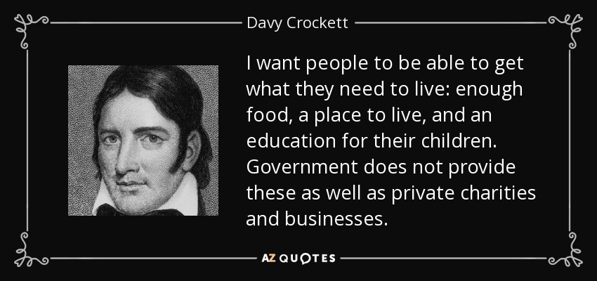 I want people to be able to get what they need to live: enough food, a place to live, and an education for their children. Government does not provide these as well as private charities and businesses. - Davy Crockett
