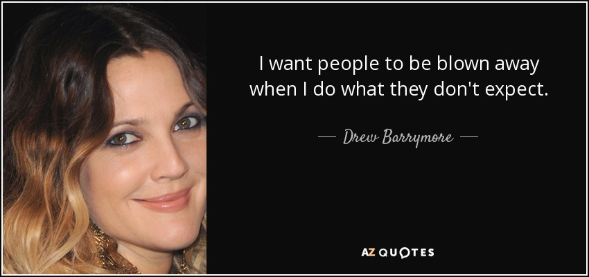 I want people to be blown away when I do what they don't expect. - Drew Barrymore