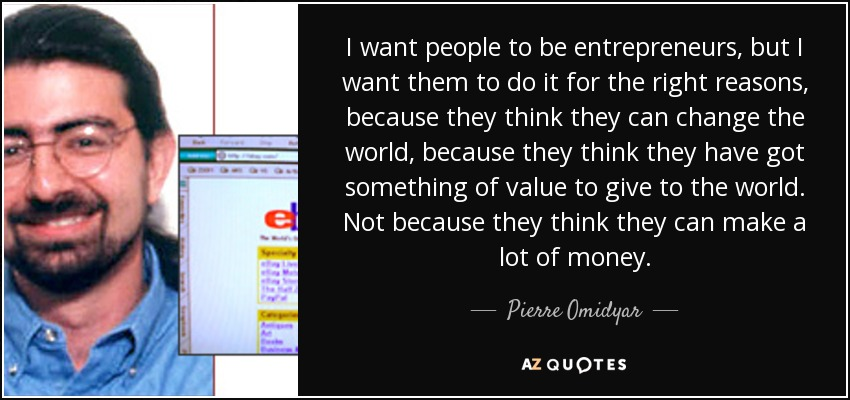 I want people to be entrepreneurs, but I want them to do it for the right reasons, because they think they can change the world, because they think they have got something of value to give to the world. Not because they think they can make a lot of money. - Pierre Omidyar