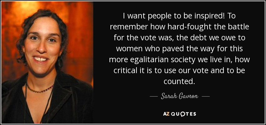 I want people to be inspired! To remember how hard-fought the battle for the vote was, the debt we owe to women who paved the way for this more egalitarian society we live in, how critical it is to use our vote and to be counted. - Sarah Gavron