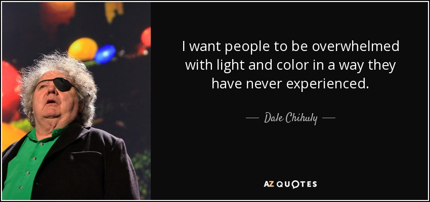 I want people to be overwhelmed with light and color in a way they have never experienced. - Dale Chihuly