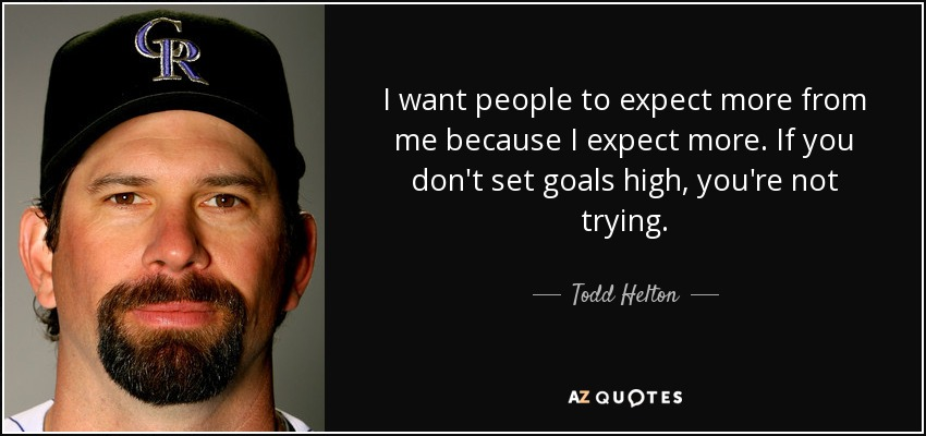 I want people to expect more from me because I expect more. If you don't set goals high, you're not trying. - Todd Helton