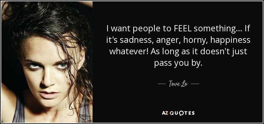 I want people to FEEL something... If it's sadness, anger, horny, happiness whatever! As long as it doesn't just pass you by. - Tove Lo