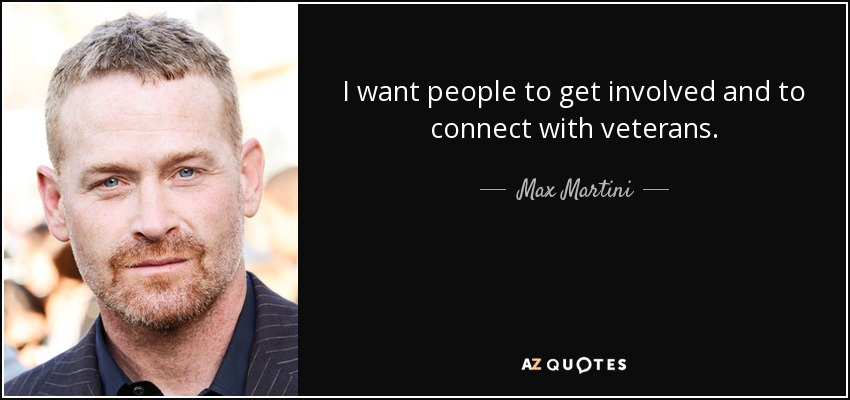 I want people to get involved and to connect with veterans. - Max Martini