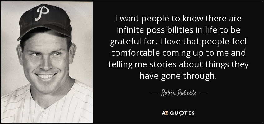 I want people to know there are infinite possibilities in life to be grateful for. I love that people feel comfortable coming up to me and telling me stories about things they have gone through. - Robin Roberts