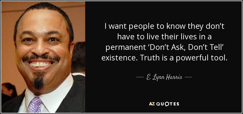 I want people to know they don't have to live their lives in a permanent 'Don't Ask, Don't Tell' existence. Truth is a powerful tool. - E. Lynn Harris