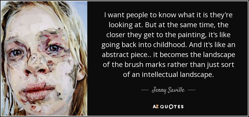I want people to know what it is they're looking at. But at the same time, the closer they get to the painting, it's like going back into childhood. And it's like an abstract piece.. it becomes the landscape of the brush marks rather than just sort of an intellectual landscape. - Jenny Saville