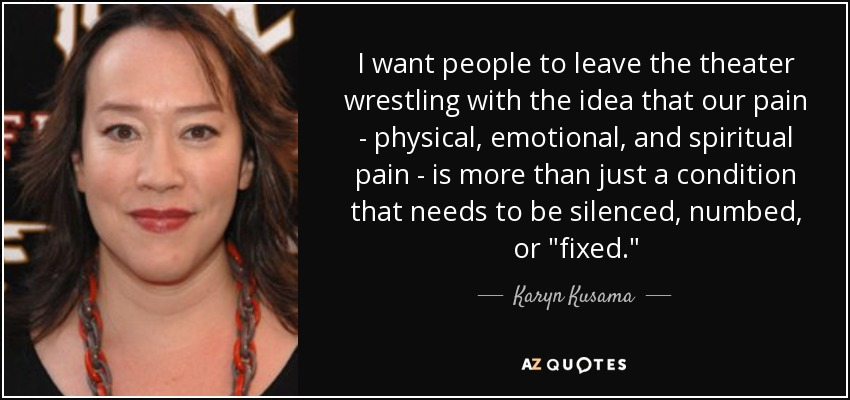 I want people to leave the theater wrestling with the idea that our pain - physical, emotional, and spiritual pain - is more than just a condition that needs to be silenced, numbed, or