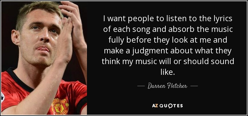 I want people to listen to the lyrics of each song and absorb the music fully before they look at me and make a judgment about what they think my music will or should sound like. - Darren Fletcher