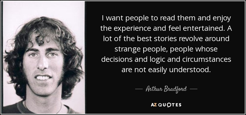 I want people to read them and enjoy the experience and feel entertained. A lot of the best stories revolve around strange people, people whose decisions and logic and circumstances are not easily understood. - Arthur Bradford