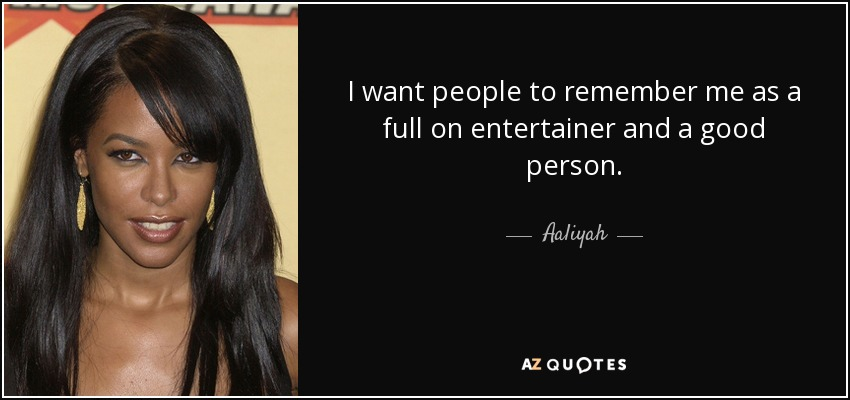 I want people to remember me as a full on entertainer and a good person. - Aaliyah