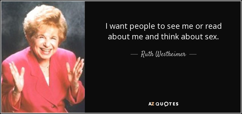 I want people to see me or read about me and think about sex. - Ruth Westheimer