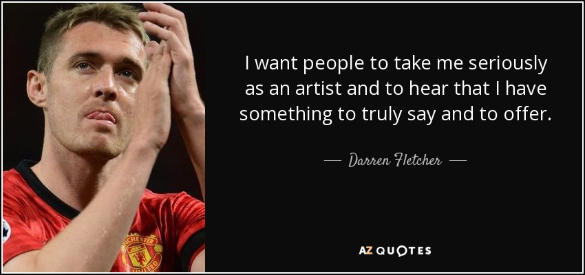 I want people to take me seriously as an artist and to hear that I have something to truly say and to offer. - Darren Fletcher