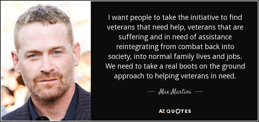 I want people to take the initiative to find veterans that need help, veterans that are suffering and in need of assistance reintegrating from combat back into society, into normal family lives and jobs. We need to take a real boots on the ground approach to helping veterans in need. - Max Martini
