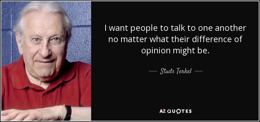 I want people to talk to one another no matter what their difference of opinion might be. - Studs Terkel