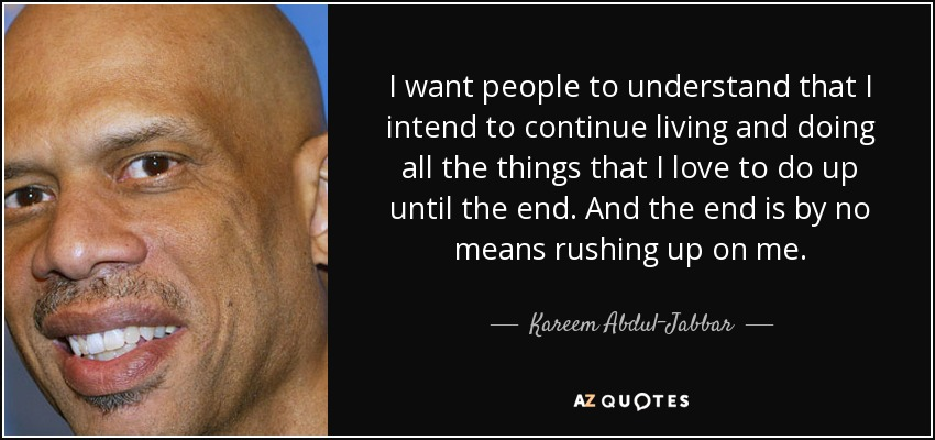 I want people to understand that I intend to continue living and doing all the things that I love to do up until the end. And the end is by no means rushing up on me. - Kareem Abdul-Jabbar