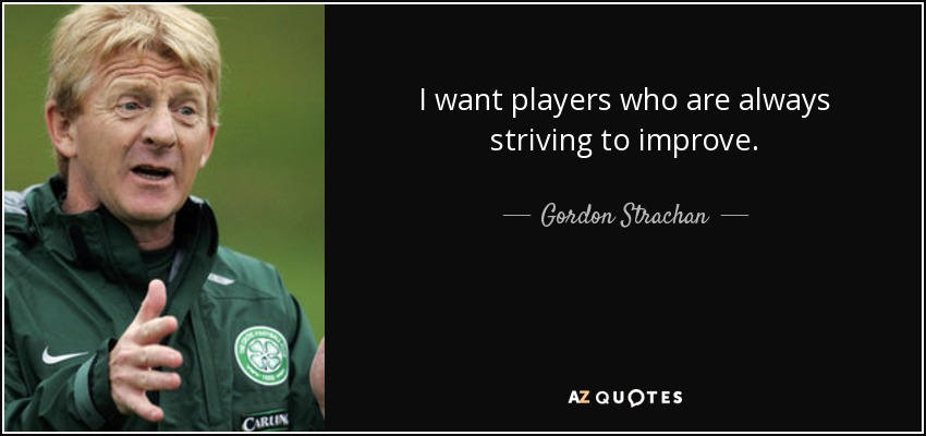 I want players who are always striving to improve. - Gordon Strachan