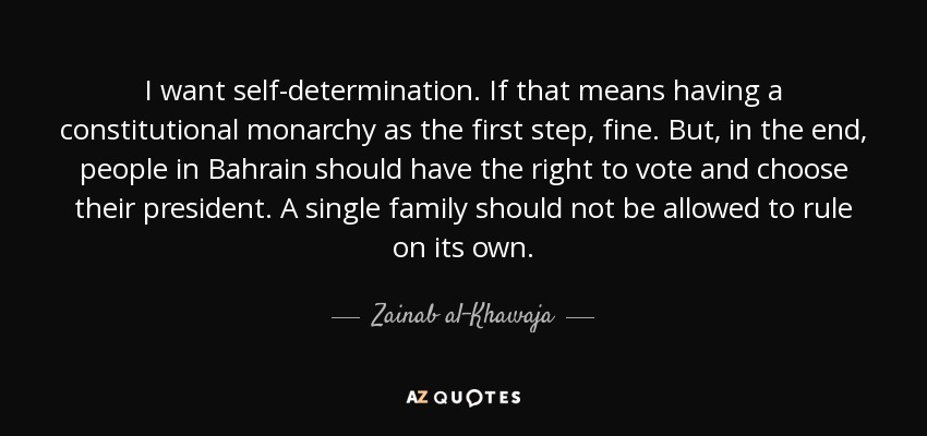 I want self-determination. If that means having a constitutional monarchy as the first step, fine. But, in the end, people in Bahrain should have the right to vote and choose their president. A single family should not be allowed to rule on its own. - Zainab al-Khawaja