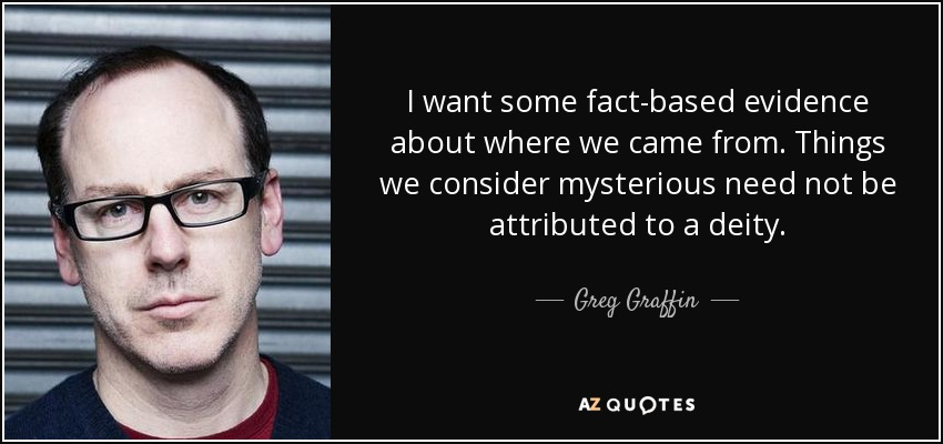I want some fact-based evidence about where we came from. Things we consider mysterious need not be attributed to a deity. - Greg Graffin