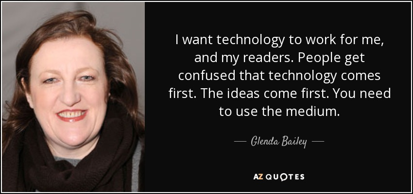 I want technology to work for me, and my readers. People get confused that technology comes first. The ideas come first. You need to use the medium. - Glenda Bailey