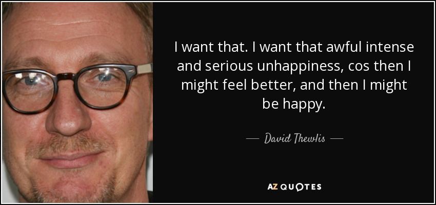 I want that. I want that awful intense and serious unhappiness, cos then I might feel better, and then I might be happy. - David Thewlis
