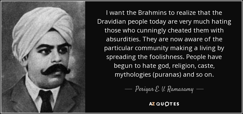 I want the Brahmins to realize that the Dravidian people today are very much hating those who cunningly cheated them with absurdities. They are now aware of the particular community making a living by spreading the foolishness. People have begun to hate god, religion, caste, mythologies (puranas) and so on. - Periyar E. V. Ramasamy