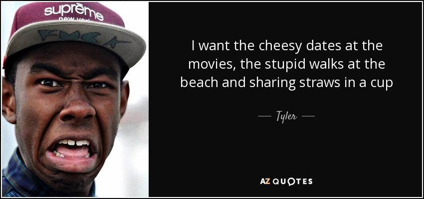 I want the cheesy dates at the movies, the stupid walks at the beach and sharing straws in a cup - Tyler, The Creator