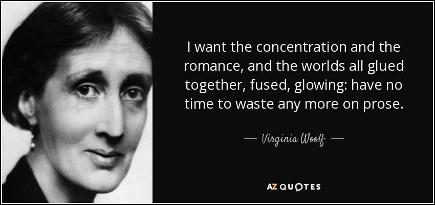 I want the concentration and the romance, and the worlds all glued together, fused, glowing: have no time to waste any more on prose. - Virginia Woolf