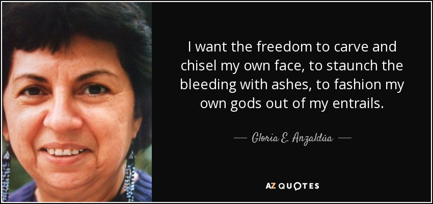 I want the freedom to carve and chisel my own face, to staunch the bleeding with ashes, to fashion my own gods out of my entrails... - Gloria E. Anzaldúa