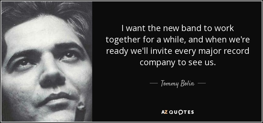 I want the new band to work together for a while, and when we're ready we'll invite every major record company to see us. - Tommy Bolin