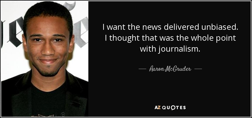 I want the news delivered unbiased. I thought that was the whole point with journalism. - Aaron McGruder