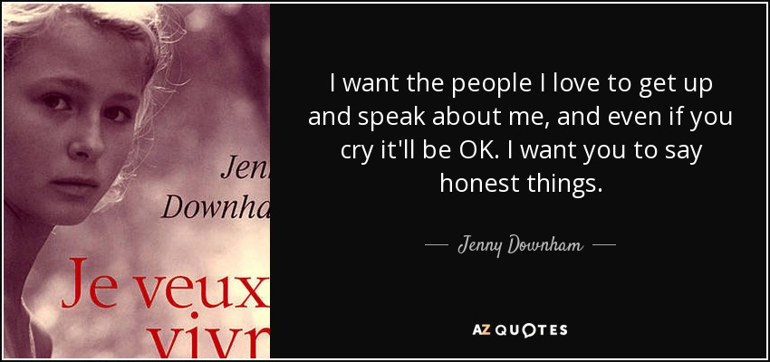 I want the people I love to get up and speak about me, and even if you cry it'll be OK. I want you to say honest things. - Jenny Downham