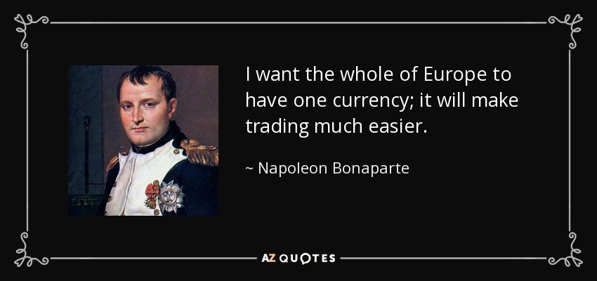 I want the whole of Europe to have one currency; it will make trading much easier. - Napoleon Bonaparte