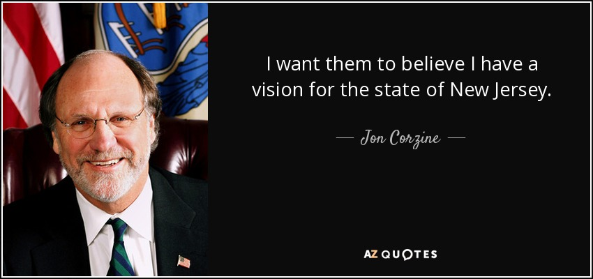 I want them to believe I have a vision for the state of New Jersey. - Jon Corzine
