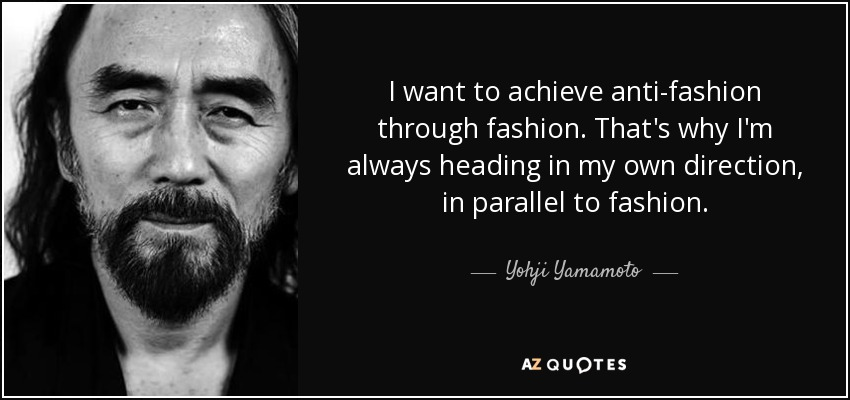 I want to achieve anti-fashion through fashion. That's why I'm always heading in my own direction, in parallel to fashion. - Yohji Yamamoto