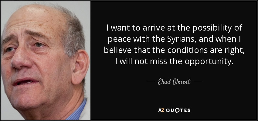 I want to arrive at the possibility of peace with the Syrians, and when I believe that the conditions are right, I will not miss the opportunity. - Ehud Olmert