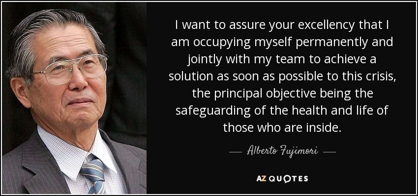 I want to assure your excellency that I am occupying myself permanently and jointly with my team to achieve a solution as soon as possible to this crisis, the principal objective being the safeguarding of the health and life of those who are inside. - Alberto Fujimori