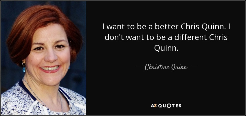 I want to be a better Chris Quinn. I don't want to be a different Chris Quinn. - Christine Quinn