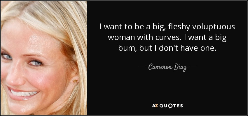 I want to be a big, fleshy voluptuous woman with curves. I want a big bum, but I don't have one. - Cameron Diaz