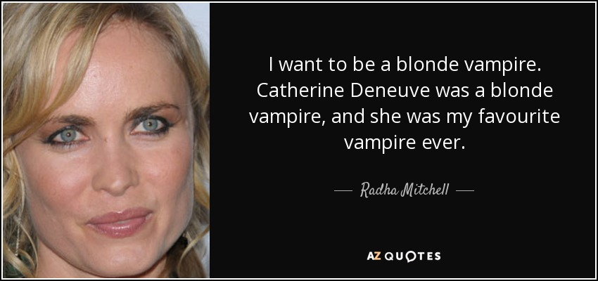 I want to be a blonde vampire. Catherine Deneuve was a blonde vampire, and she was my favourite vampire ever. - Radha Mitchell