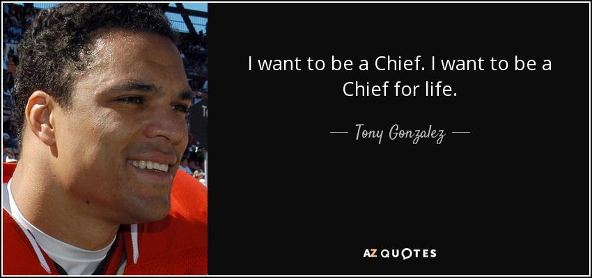 I want to be a Chief. I want to be a Chief for life. - Tony Gonzalez