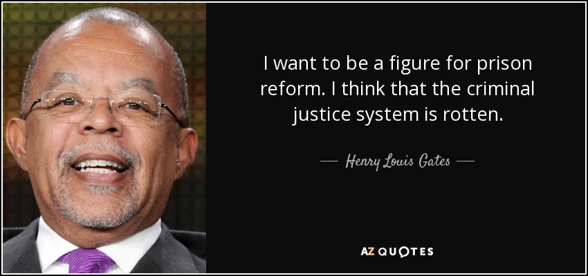 I want to be a figure for prison reform. I think that the criminal justice system is rotten. - Henry Louis Gates