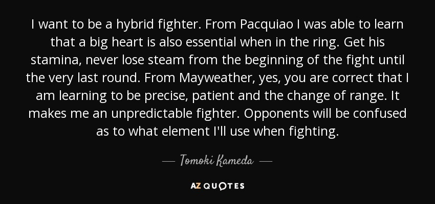 I want to be a hybrid fighter. From Pacquiao I was able to learn that a big heart is also essential when in the ring. Get his stamina, never lose steam from the beginning of the fight until the very last round. From Mayweather, yes, you are correct that I am learning to be precise, patient and the change of range. It makes me an unpredictable fighter. Opponents will be confused as to what element I'll use when fighting. - Tomoki Kameda