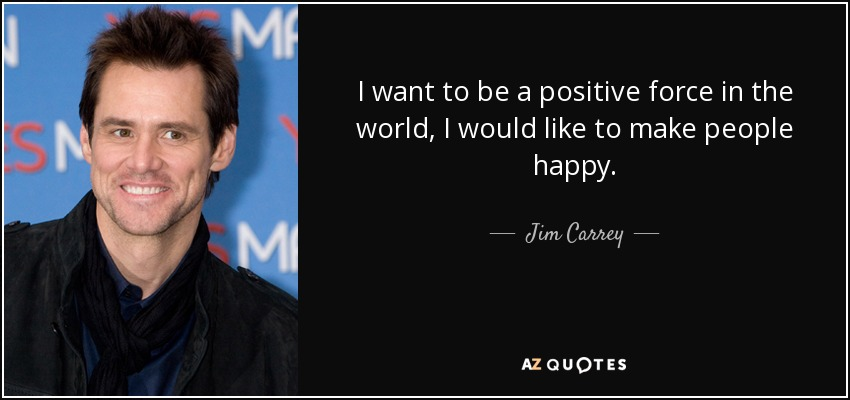 I want to be a positive force in the world, I would like to make people happy. - Jim Carrey